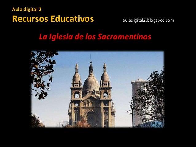 Aula digital 2 Recursos Educativos auladigital2.blogspot.com La Iglesia de los Sacramentinos