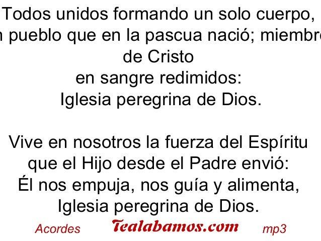 Todos unidos formando un solo cuerpo, n pueblo que en la pascua nació; miembro de Cristo en sangre redimidos: Iglesia pere...