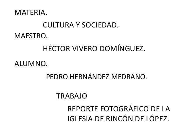 MATERIA. MAESTRO. TRABAJO REPORTE FOTOGRÁFICO DE LA IGLESIA DE RINCÓN DE LÓPEZ. ALUMNO. CULTURA Y SOCIEDAD. HÉCTOR VIVERO ...