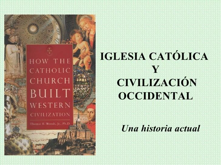 IGLESIA CATÓLICA         Y   CIVILIZACIÓN   OCCIDENTAL   Una historia actual