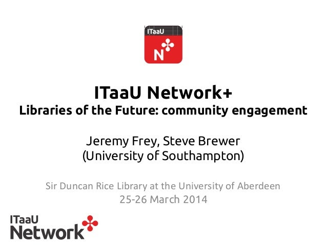 ITaaU Network+ Libraries of the Future: community engagement Jeremy Frey, Steve Brewer (University of Southampton)  Sir ...