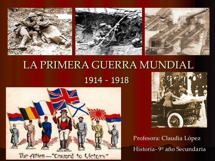 LA PRIMERA GUERRA MUNDIAL 1914 - 1918 Profesora: Claudia López Historia- 9º año Secundaria
