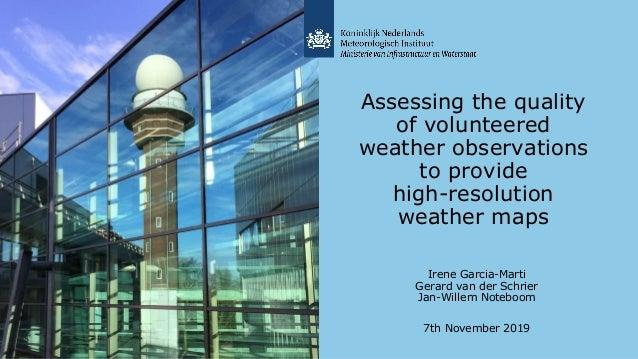 Irene Garcia-Marti Gerard van der Schrier Jan-Willem Noteboom 7th November 2019 Assessing the quality of volunteered weath...