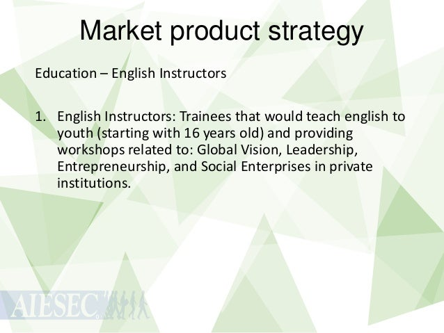 Market product strategy Education – English Instructors 1. English Instructors: Trainees that would teach english to youth...