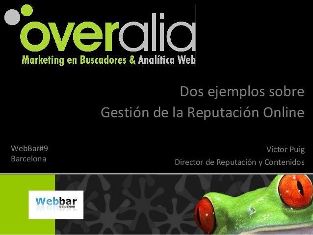 Dos ejemplos sobre Gestión de la Reputación Online Víctor Puig Director de Reputación y Contenidos WebBar#9 Barcelona