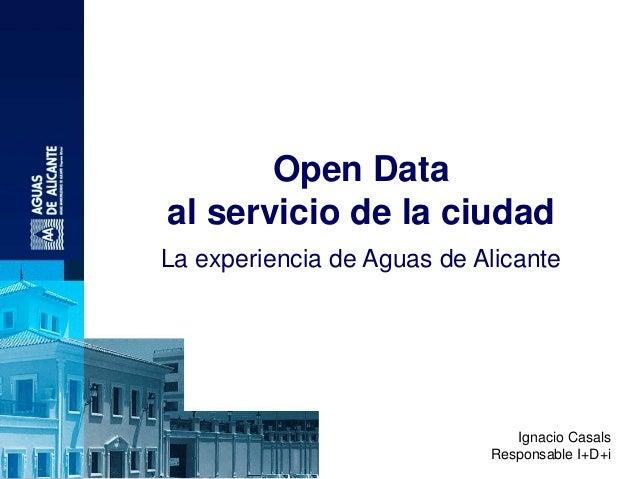Open Data al servicio de la ciudad La experiencia de Aguas de Alicante Ignacio Casals Responsable I+D+i