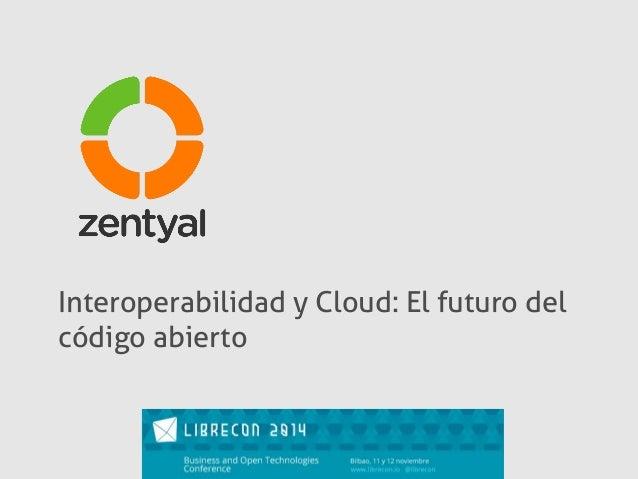 Interoperabilidad y Cloud: El futuro del  código abierto