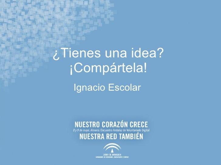 ¿Tienes una idea? ¡Compártela! <ul><li>Ignacio Escolar </li></ul>