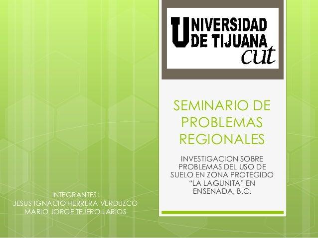 """SEMINARIO DE PROBLEMAS REGIONALES INVESTIGACION SOBRE PROBLEMAS DEL USO DE SUELO EN ZONA PROTEGIDO """"LA LAGUNITA"""" EN ENSENA..."""