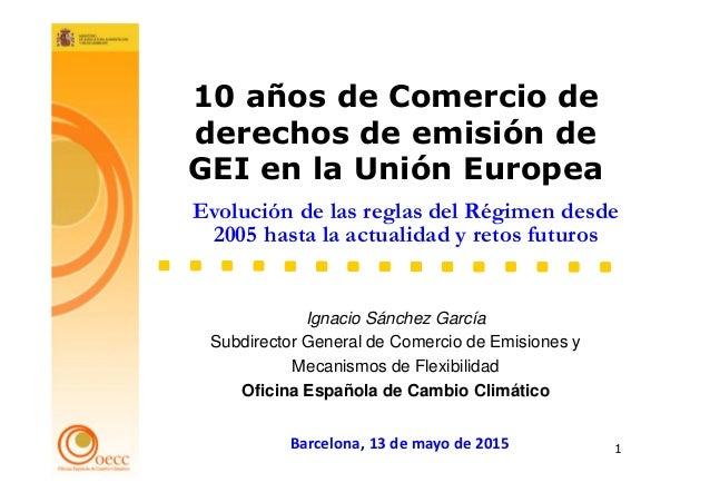1 Ignacio Sánchez García Subdirector General de Comercio de Emisiones y Mecanismos de Flexibilidad Oficina Española de Cam...