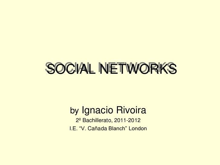 "SOCIAL NETWORKS  by Ignacio Rivoira     2º Bachillerato, 2011-2012  I.E. ""V. Cañada Blanch"" London"