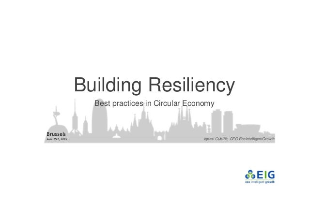 Building Resiliency Best practices in Circular Economy Ignasi Cubiñà, CEO EcoIntelligentGrowth Brussels June 16th, 2015