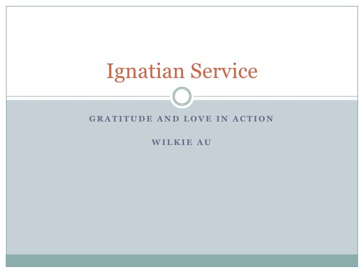 Gratitude and love in action<br />Wilkie au<br />Ignatian Service<br />