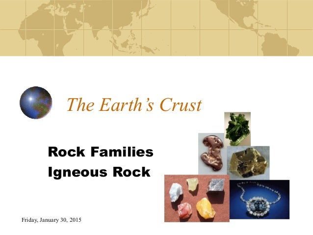 Friday, January 30, 2015 The Earth's Crust Rock Families Igneous Rock