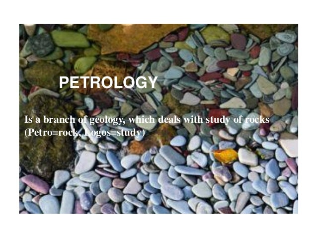 ROCKSPETROLOGY Is a branch of geology, which deals with study of rocks (Petro=rock, Logos=study)