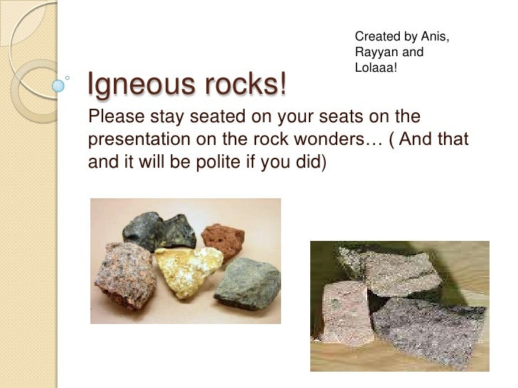 Igneous rocks!<br />Please stay seated on your seats on the presentation on the rock wonders… ( And that and it will be po...