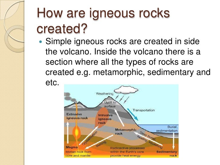 How are igneous rocks created?<br />Simple igneous rocks are created in side the volcano. Inside the volcano there is a se...
