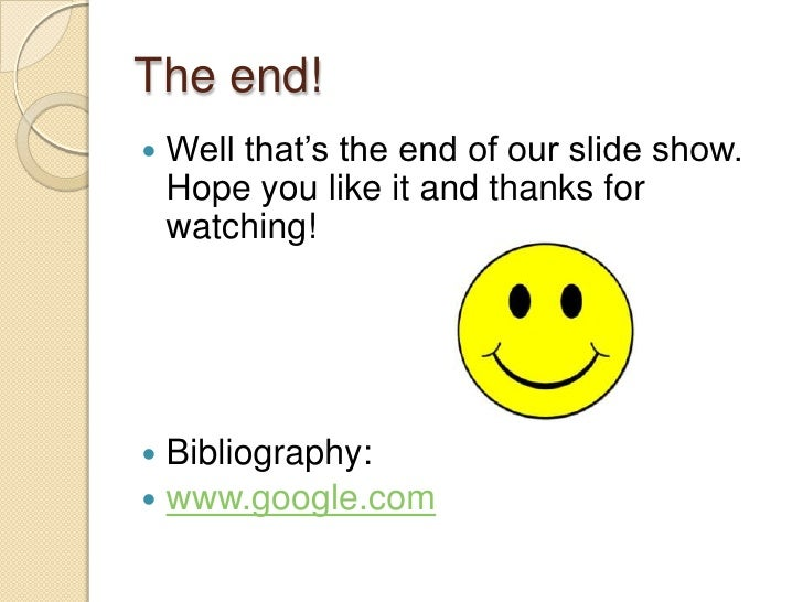 The end!<br />Well that's the end of our slide show. Hope you like it and thanks for watching!<br />Bibliography:<br />www...