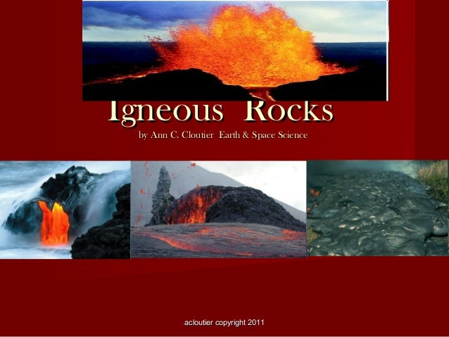 Igneous Rocks by Ann C. Cloutier Earth & Space Science  acloutier copyright 2011