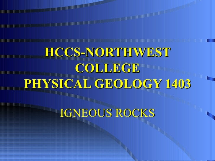 HCCS-NORTHWEST COLLEGE PHYSICAL GEOLOGY 1403 IGNEOUS ROCKS