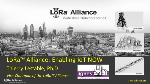 LoRa-Alliance.org LoRa™ Alliance: Enabling IoT NOW Thierry Lestable, Ph.D Vice-Chairman of the LoRa™ Alliance LoRa-Allianc...