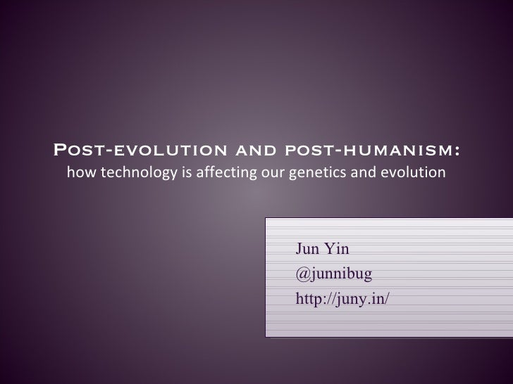 Post-evolution and post-humanism:  how technology is affecting our genetics and evolution Jun Yin @junnibug http://juny.in/