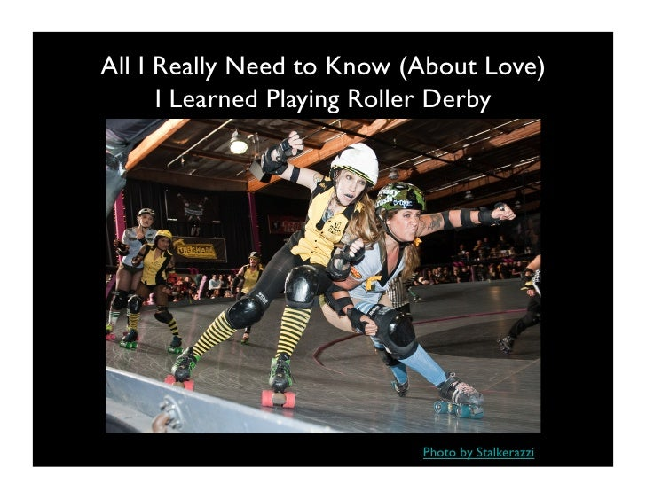 All I Really Need to Know (About Love)       I Learned Playing Roller Derby                                Photo by Stalke...