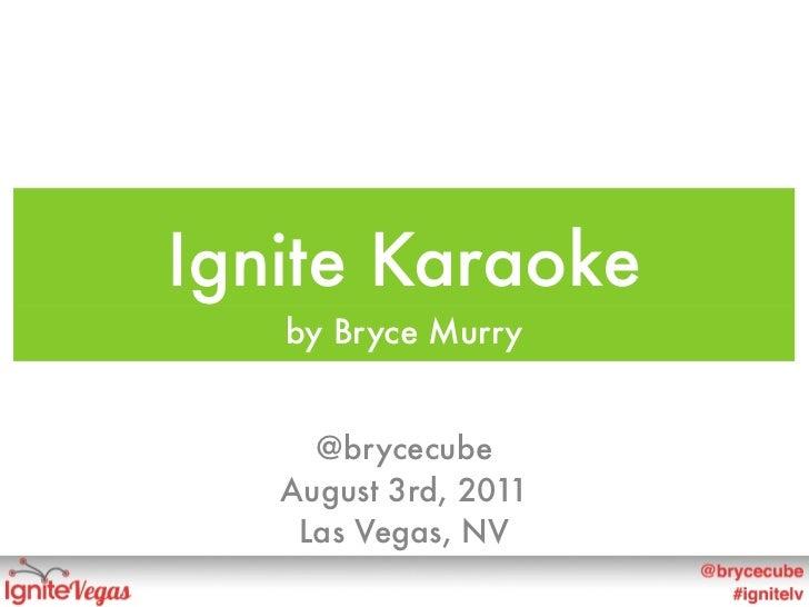 Ignite Karaoke   by Bryce Murry     @brycecube   August 3rd, 2011    Las Vegas, NV