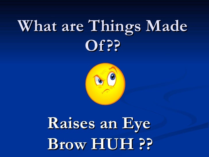 What are Things Made Of?? Raises an Eye Brow HUH ??