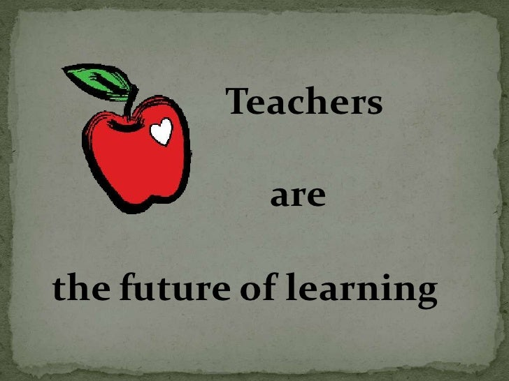 Teachers<br />     are<br />the future of learning<br />