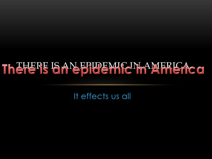It effects us all <br />There is an epidemic in America<br />There is an epidemic in America<br />