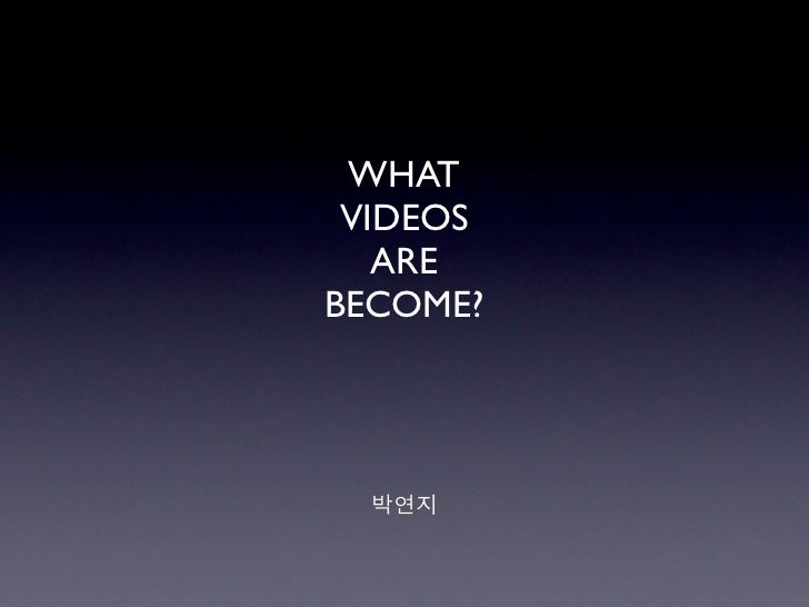 WHAT VIDEOS   AREBECOME?  박연지
