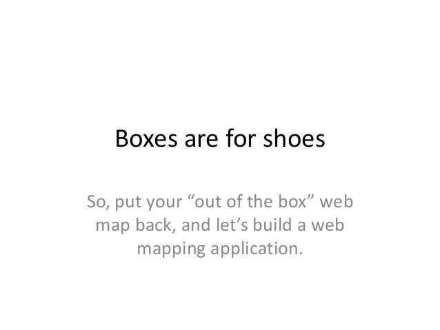 """Boxes are for shoesSo, put your """"out of the box"""" webmap back, and let's build a webmapping application."""