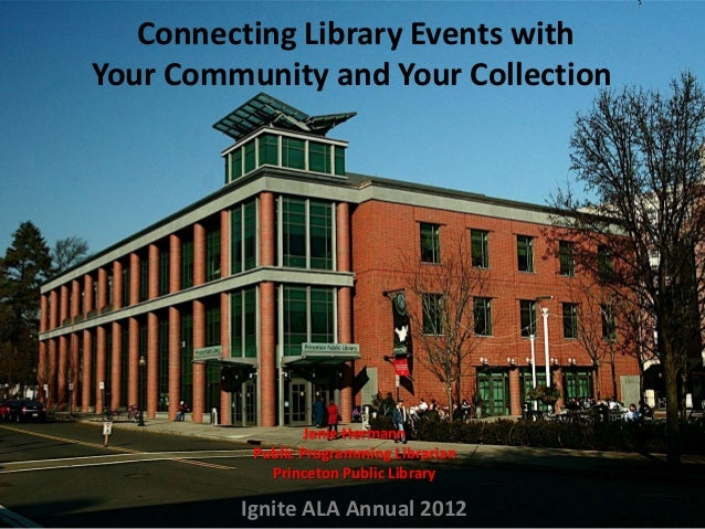 Connecting Library Events with Your Community and Your Collection Janie Hermann Public Programming Librarian Princeton Pub...