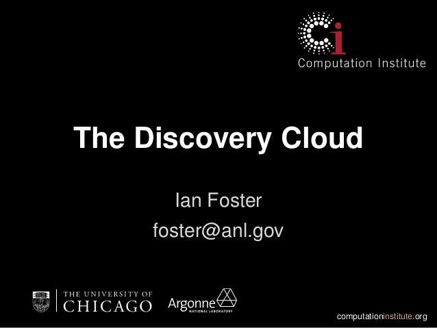 computationinstitute.org The Discovery Cloud Ian Foster foster@anl.gov