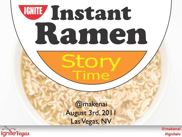 IGNITE         Instant   Ramen         Story            Time            @makenai          August 3rd, 2011           Las V...