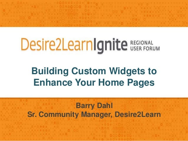 Building Custom Widgets to Enhance Your Home Pages Barry Dahl Sr. Community Manager, Desire2Learn