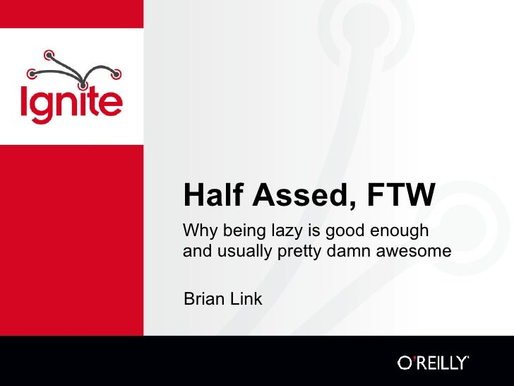 Half Assed, FTW <ul><li>Why being lazy is good enough and usually pretty damn awesome </li></ul>Brian Link