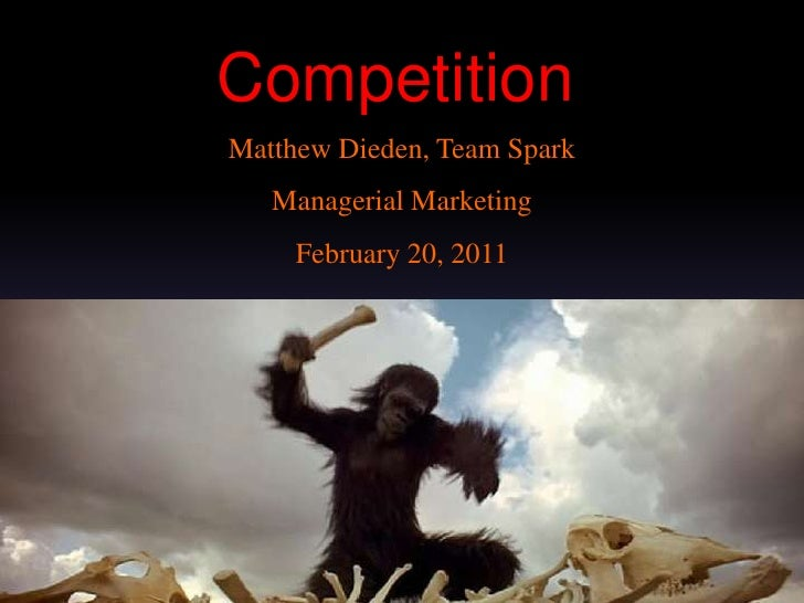Competition<br />Matthew Dieden, Team Spark<br />Managerial Marketing<br />February 20, 2011<br />