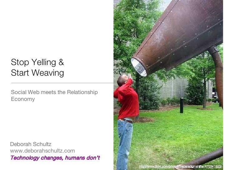 <ul><li>Social Web meets the Relationship Economy </li></ul>Stop Yelling &  Start Weaving Deborah Schultz www.deborahschul...
