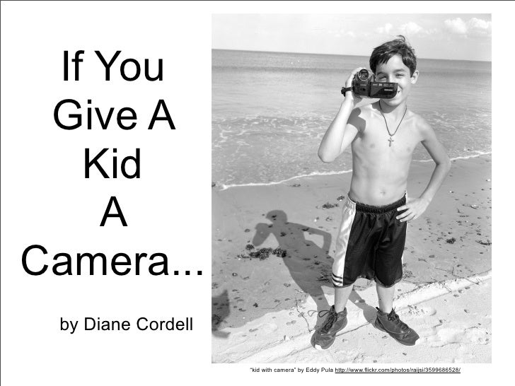 "If You Give A   Kid    ACamera... by Diane Cordell                    ""kid with camera"" by Eddy Pula http://www.flickr.com..."