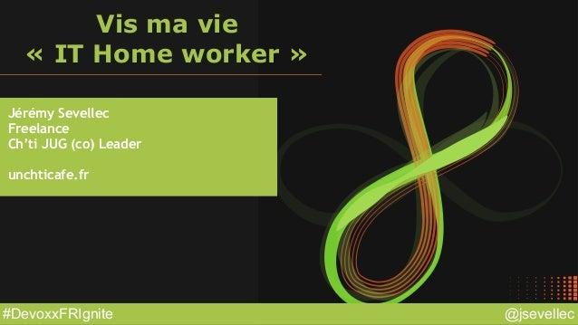 @jsevellec#DevoxxFRIgnite Vis ma vie « IT Home worker » Jérémy Sevellec Freelance Ch'ti JUG (co) Leader unchticafe.fr