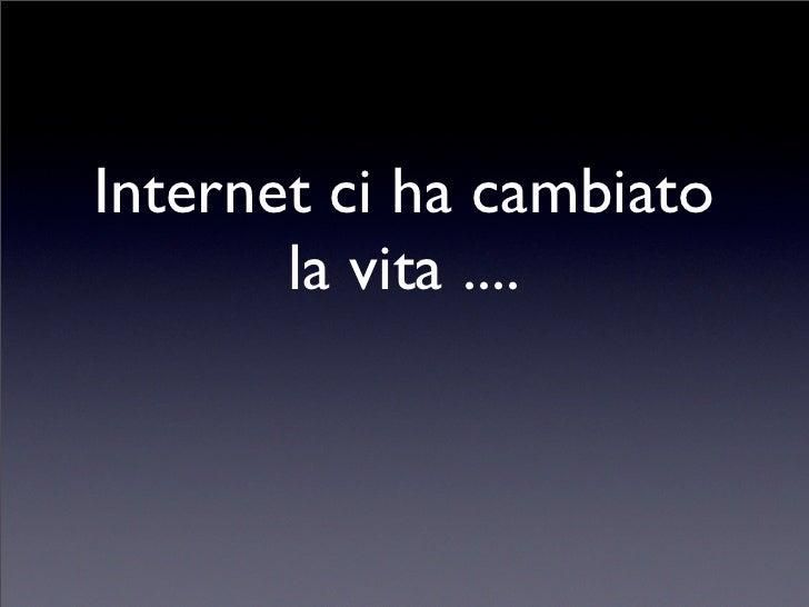 Internet ci ha cambiato       la vita ....