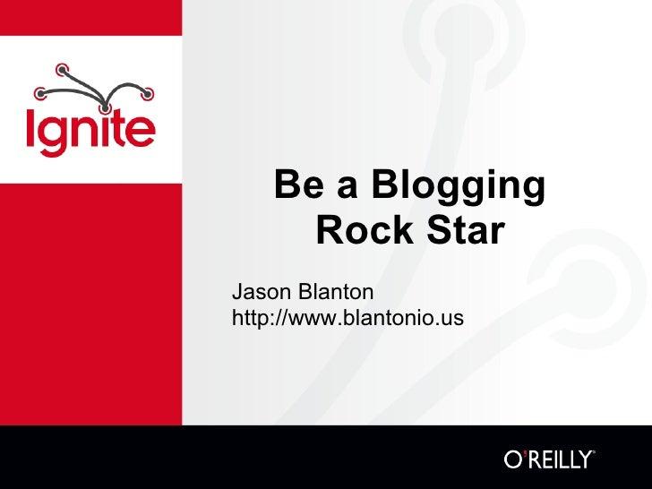 Be a Blogging Rock Star <ul><li>Jason Blanton http://www.blantonio.us </li></ul>