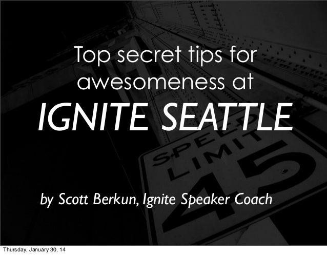 Top secret tips for awesomeness at  IGNITE SEATTLE by Scott Berkun, Ignite Speaker Coach Thursday, January 30, 14