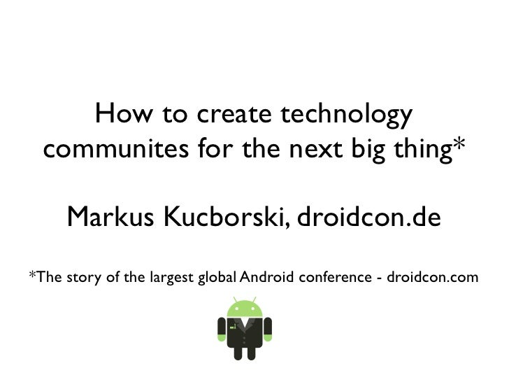 How to create technology communites for the next big thing*     Markus Kucborski, droidcon.de*The story of the largest glo...