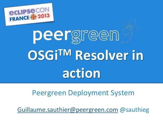 OSGiTM Resolver inactionPeergreen Deployment SystemGuillaume.sauthier@peergreen.com @sauthieg