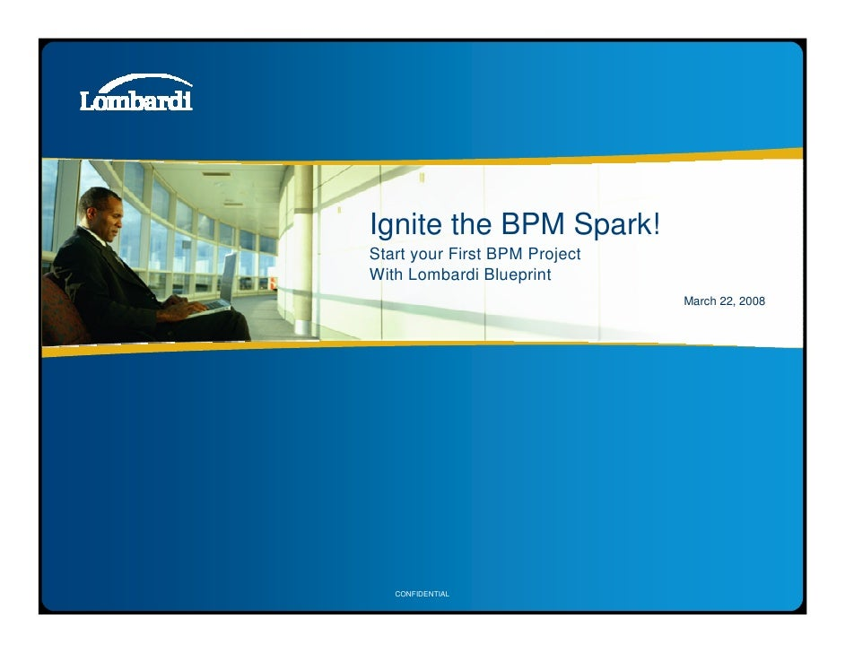 Ignite the BPM Spark! Start your First BPM Project With Lombardi Blueprint                                March 22, 2008  ...