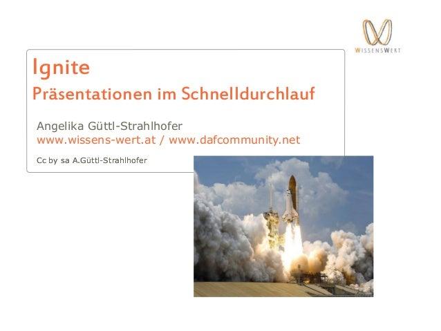 IgniteCc by sa A.Güttl-StrahlhoferPräsentationen im SchnelldurchlaufAngelika Güttl-Strahlhoferwww.wissens-wert.at / www.da...