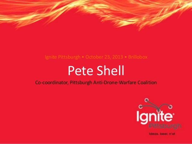 Ignite Pittsburgh • October 23, 2013 • Brillobox  Pete Shell Co-coordinator, Pittsburgh Anti-Drone-Warfare Coalition